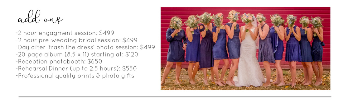 Wedding Photography by Vanessa Houk, Add Ons: 2 hour engagment session: $499 2 hour pre-wedding bridal session: $499  Day after 'trash the dress' photo session: $499 20 page album (8.5 x 11) starting at: $120 Reception photobooth: $650 Rehearsal Dinner (up to 2.5 hours): $550 Professional quality prints & photo gifts